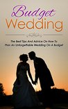 Budget Wedding: Wedding Planning On A Budget - The Best Tips and Advice On How to Plan an Unforgettable Wedding on a Budget (Wedding, Marriage, Relationships And Parenting Book 1)