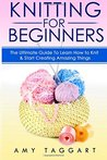Knitting: For Beginners! - The Ultimate Guide to Learn How to Knit & Start Creating Amazing Things (with Pictures!)