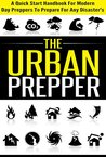 The Urban Prepper - A Quick Start Handbook for Modern Day Preppers to Prepare For Any Disasters (Quick Guide Handbook For Preppers, Preparation For Disaster, ... Day Preppers, Guide Book For Disaster)