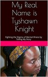 My Real Name is Tyshawn Knight: Fighting the Stigma of Mental Illness by Telling My Story