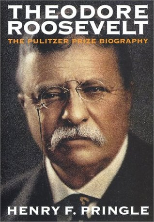 Theodore Roosevelt by Henry F. Pringle