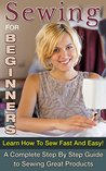 Sewing for Beginners: Learn How To Sew Fast And Easy! A Complete Step-By-Step Guide to Sewing Great Products (Sewing for Money, Sewing Patterns Book 1)