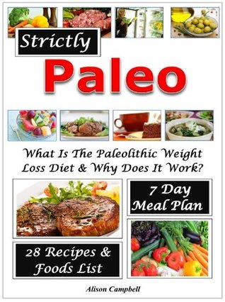 Strictly Paleo! What Is The Paleolithic Weight Loss Diet? With 7 Day Meal Plan, Foods List & 28 Delicious Recipes