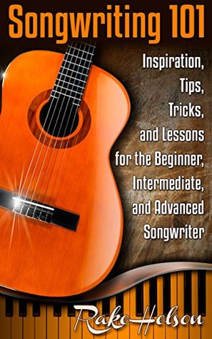 Songwriting 101 (2nd Edition): Inspiration, Tips, Tricks, and Lessons for the Beginner, Intermediate, and Advanced Songwriter (lyrics, writing songs, songwriter, ... write music, write lyrics, song writing)