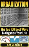 Organization: The Top 100 Best Ways To Organize Your Life (Organize Your Life & Home With The Organizational & Tidying Up Life Hacks In This Book For A Happier & Organized Life)