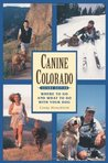Canine Colorado, 2nd Edition: Where to Go and What to Do with Your Dog