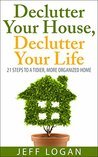 Declutter Your House, Declutter Your Life: 21 Steps to a Tidier, More Organized Home