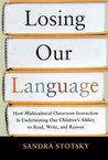 Losing Our Language: How Multicultural Classroom Instruction is Undermining Our Children's Ability to Read, Write, and Reason