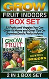 Grow Fruit Indoors Box Set: 33 Fruits and Veggies You Can Grow At Home and Great Tips On Growing Exotic Fruits Indoors (Grow Fruit Indoors Box Set, Grow Fruit Indoors, Gardening Tips)