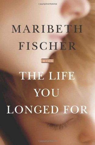 The Life You Longed For by Maribeth Fischer