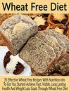 Wheat Free Diet: 35 Effective Wheat Free Recipes With Nutrition Info To Get You Started-Achieve Fast, Visible, Long Lasting Health And Weight Loss Goals ... Gluten Free Recipes, Wheat Free Recipes)