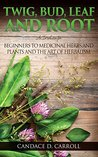 Twig, Bud, Leaf and Root: An Introduction for Beginners to Medicinal Herbs and Plants and the Art of Herbalism