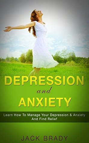Depression and Anxiety: Learn How to Manage Your Depression & Anxiety and Find Relief