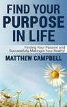 Find Your Purpose In Life: Finding Your Passion and Successfully Making It Your Reality!