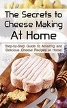 The Secrets to Cheese Making At Home: Step-by-Step Guide to Amazing and Delicious Cheese Recipes at Home
