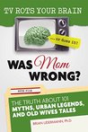 TV Rots Your Brain … Or Does It? Was Mom Wrong?: The Truth About 101 Myths, Urban Legends, and Old Wives Tales