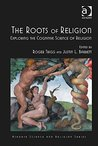 The Roots of Religion: Exploring the Cognitive Science of Religion (Ashgate Science and Religion Series)