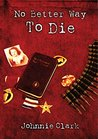 No Better Way To Die: A novel based on the courage and sacrifice of a real three-war Marine