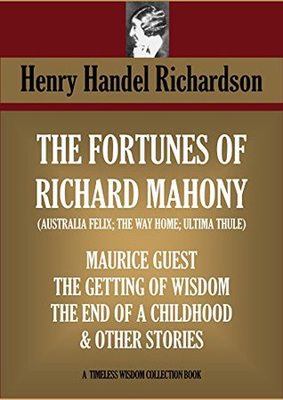 5 novels & 15 short stories. The Fortunes of Richard Mahony Trilogy (Australia Felix, The Way Home; Ultima Thule); Maurice Guest; The Getting of Wisdom; ... (Timeless Wisdom Collection Book 4510)