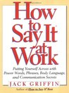 How to Say It at Work: Putting Yourself Across w/ Power Words Phrases Body lang comm Secrets