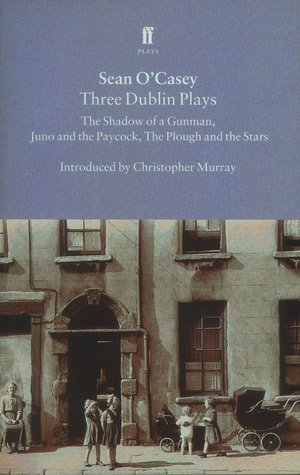 Three Dublin Plays: The Shadow of a Gunman / Juno and the Paycock / The Plough and the Stars