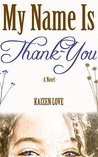 My Name Is Thank-You by Kaizen Elizabeth Love