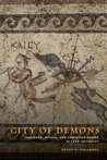 City of Demons: Violence, Ritual, and Christian Power in Late Antiquity