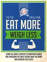 Eat More, Weigh Less: Learn the Simple Strategy to Dropping Pounds and Shredding Fat While Eating What You Want and Avoiding False Diets