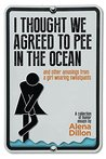 I Thought We Agreed To Pee In The Ocean: And Other Amusings From A Girl Wearing Sweatpants
