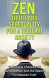 Zen, Truth And Spirituality For A Secular Society: The Unique Character Of Zen Buddhism And Our Search For Absolute Truth (Spirituality, Meditation, Life Choices Book 2)