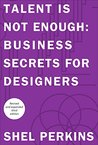 Talent is Not Enough: Business Secrets for Designers (3rd Edition) (Voices That Matter)