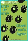 Evernote: Step by Step. 52 Useful Things To Do With Evernote For The Complete Beginner: Get Your Life Organized Easily With Evernote
