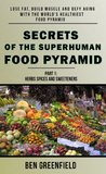 SECRETS OF THE SUPERHUMAN FOOD PYRAMID: Lose Fat, Build Muscle & Defy Aging With The World's Healthiest Food Pyramid (Part 1: Herbs, Spices & Sweeteners)