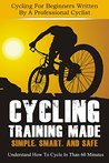 Cycling Training: Made Simple, Smart, and Safe - Understand How To Cycle In 60 Minutes - Cycling For Beginners Written By A Professional Cyclist (Cycling ... Training, Cycling, How To Cycle Book 1)