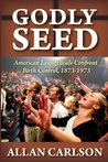 Godly Seed: American Evangelicals Confront Birth Control, 1873-1973: 0 (Marriage and Family Studies)