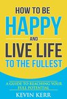 How to Be Happy and Live Life to the Fullest: A Guide to Reaching Your Full Potential. (Happiness, Success Habits, Feeling Good, Enlightenment)