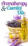 Aromatherapy and Essential Oils For Beginners: How To Improve Your Life With Aromatherapy and Essential Oils