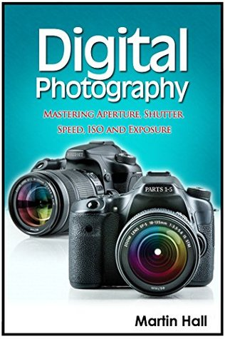Digital Photography: Mastering Aperture, Shutter Speed, ISO and Exposure (Digital Photography, digital photography for dummies, digital photography book)