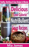 "Delicious ""Low Calorie"" Nutribullet Soup Recipes: Healthy, Nutritious & Easy Recipes In Minutes"