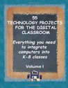 55 Technology Projects for the Digital Classroom: Everything you need to integrate computers into K-8 classes VI