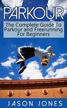 Parkour: The Complete Guide To Parkour and Freerunning For Beginners (Parkour, Freerunning)