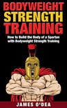Bodyweight Strength Training: How to Build the Body of a Spartan with Bodyweight Strength Training ((Bodyweight Training, Bodyweight Workout, Calisthenics))