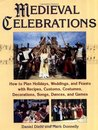 Medieval Celebrations: How to Plan Holidays, Weddings, and Feasts with Recipes, Customs, Costumes, Decorations, Songs, Dances, and Games
