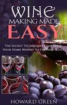 Wine Making: Wine Making Made Easy: The Secret Techniques That Takes Your Home Winery To The Next Level
