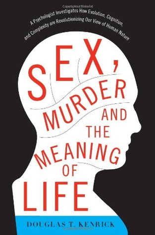 Sex, Murder, and the Meaning of Life by Douglas T. Kenrick