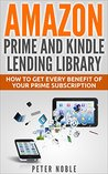 Amazon Prime and Kindle Lending Library: How to Get Every Benefit of Your Prime Subscription (Amazon Prime Lending Library - Prime Music- Prime Video - Prime Photos)