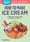 How to Make Ice Cream: 51 Recipes for Classic and Contemporary Flavors. A Storey BASICS® Title