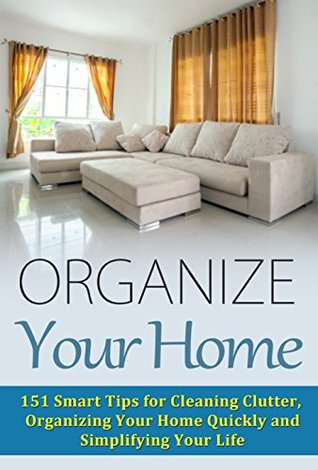 Organize Your Home: 151 Smart Tips for Cleaning Clutter, Organizing Your Home Quickly and Simplifying Your Life (Cleaning House, Organizing Your Home, ... Life, Organize Your Life, Home Solutions)