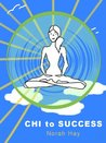 CHI TO SUCCESS: HOW TO USE CHI TO ACHIEVE SUCCESS: LOVE, ABUNDANCE, AND HEALTH