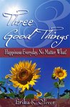 Three Good Things: Happiness Everyday, No Matter What!